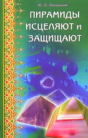 Липовский Ю. Пирамиды исцеляют и защищают
