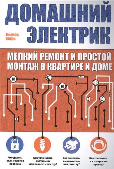 Екимов И. Домашний электрик: мелкий ремонт и простой монтаж в квартире и дома ремонт в квартире