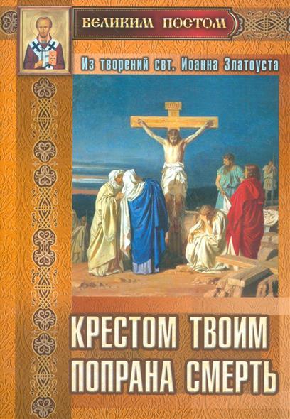 Крестом Твоим попрана смерть. Из творений святителя Иоанна Златоуста