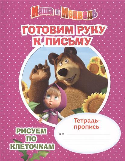 Маша и Медведь. Готовим руку к письму. Рисуем по клеточкам. Тетрадь-пропись