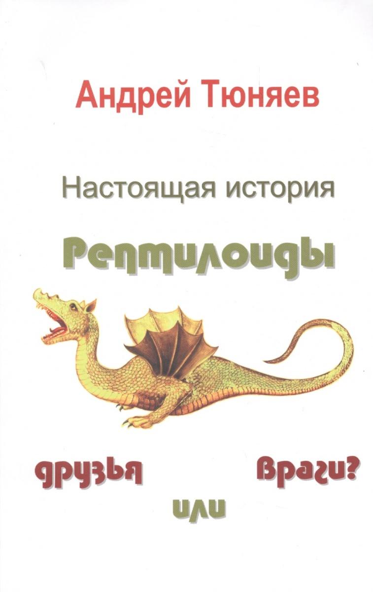 Тюняев А. Настоящая история. Рептилоиды друзья или враги? гаспарян а россия и германия друзья или враги