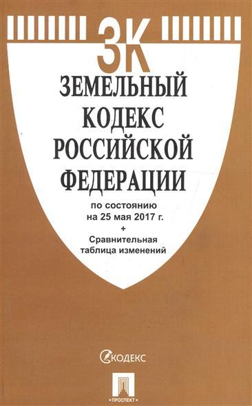 Земельный кодекс Российской Федерации по сост. на 25.05.2017 + Сравнительная таблица изменений