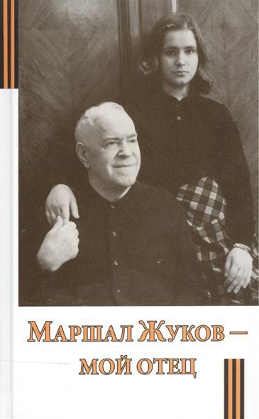 Жукова М. Маршал Жуков - мой отец робертс джеффри георгий жуков маршал победы
