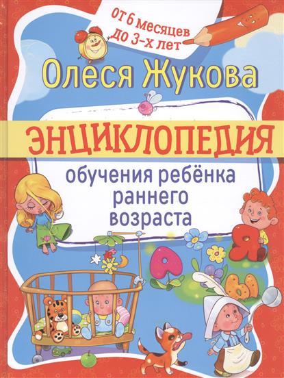 Жукова О. Энциклопедия обучения ребенка раннего возраста. От 6 месяцев до 3-х лет