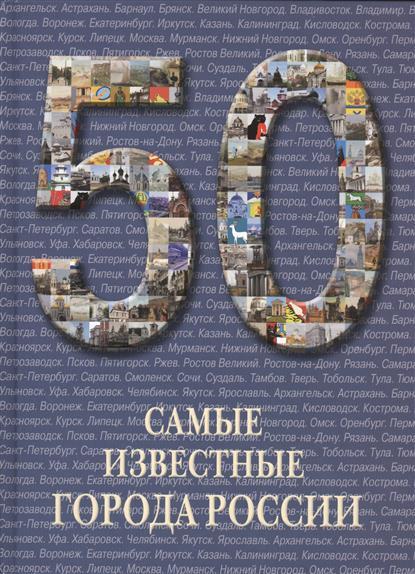 50. Самые известные города России. Иллюстрированная энциклопедия