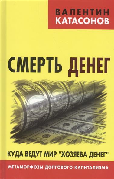 """Катасонов В. Смерть денег. Куда ведут мир """"хозяева денег"""""""