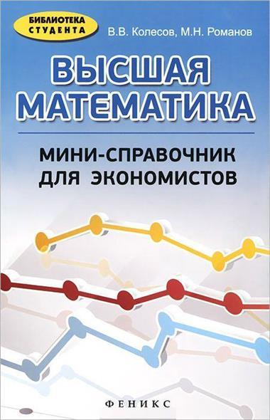 Колесов В., Романов М. Высшая математика: мини-справочник для экономистов. Учебное пособие высшая математика для экономистов