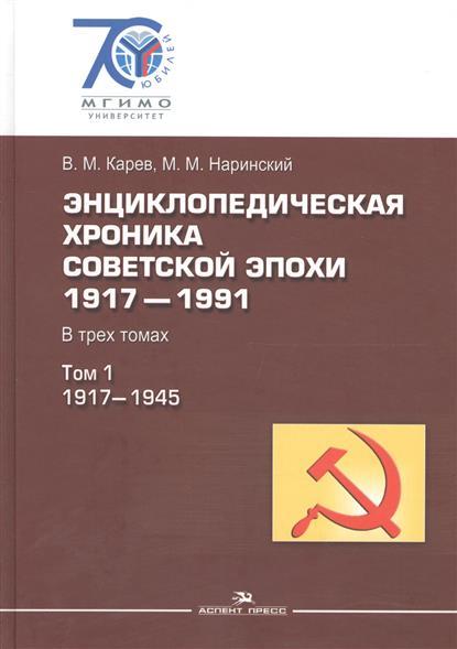 Энциклопедическая хроника советской эпохи. 1917–1991. В трех томах. Том 1. 1917-1945