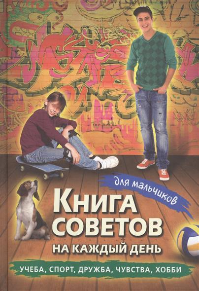 Книга советов на каждый день для мальчиков. Учеба, спорт, дружба, чувства, хобби