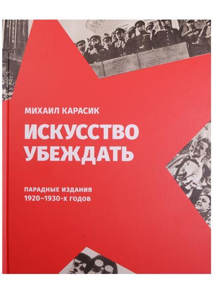 Карасик М. Искусство убеждать. Парадные издания 1920-1930-х годов