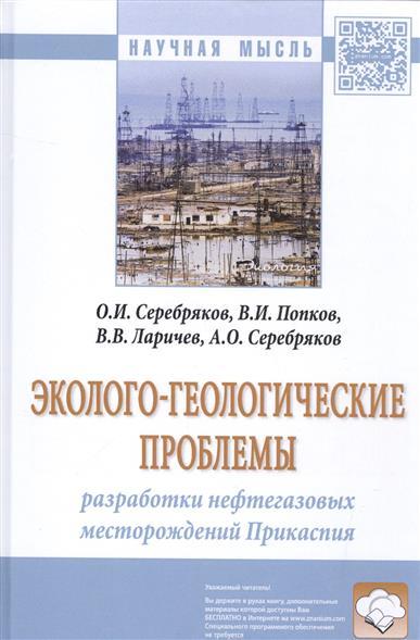 Серебряков О.: Эколого-геологические проблемы. Разработки нефтегазовых месторождений Прикаспия. Монография