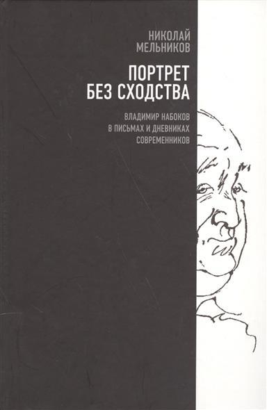 Портрет без сходства. Владимир Набоков в письмах и дневниках современников (1910-1980 годы)