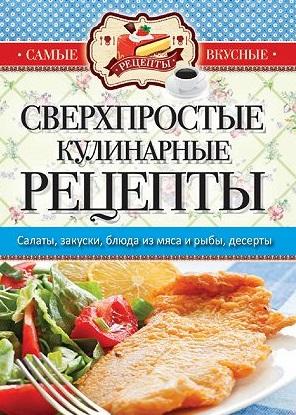 Кашин С. (сост.) Сверхпростые кулинарные рецепты. Салаты, закуски, блюда из мяса и рыбы, десерты