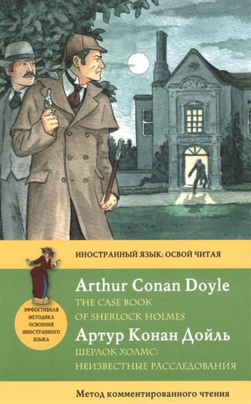 Дойль А. Шерлок Холмс: Неизвестные расследования = The Case Book of Sherlock Holmes. Метод комментированного чтения the case book of sherlock holmes