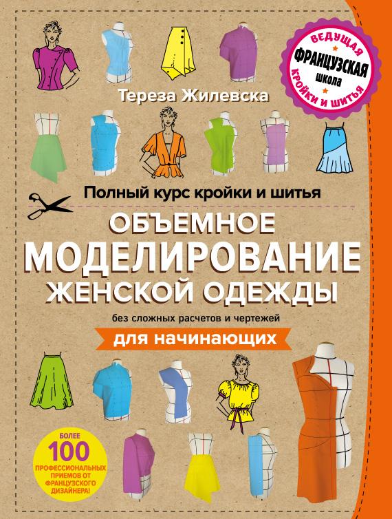 Жилевска Т. Полный курс кройки и шитья. Объемное моделирование женской одежды без сложных расчетов и чертежей для начинающих