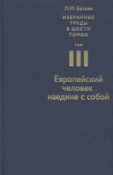 Баткин Л. Избранные труды в шести томах. Том III. Европейский человек наедине с собой