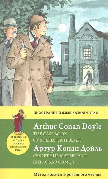 Дойль А. Секретные материалы Шерлока Холмса = The case book of Sherlock Holmes артур конан дойл секретные материалы шерлока холмса the case book of sherlock holmes метод комментированного чтения