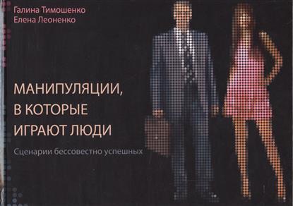 Тимошенко Г., Леоненко Е. Манипуляции, в которые играют люди. Сценарии бессовестно успешных манипуляции в которые играют люди сценарии бессовестно успешных