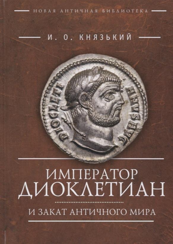 Князький И. Император Диоклетиан и закат античного мира шпенглер о закат западного мира