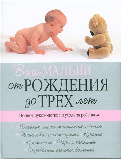Ваш малыш от рожд. до 3 лет Полное рук-во по уходу за реб.