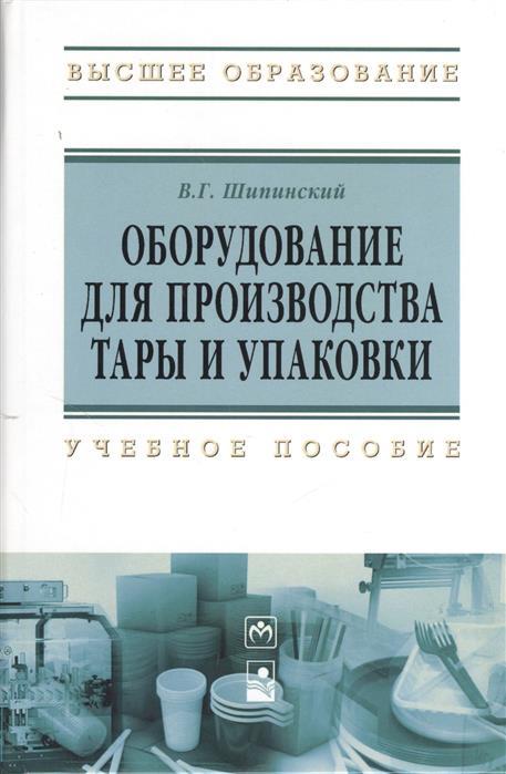 Шипинский В. Оборудование для производства тары и упаковки: учебное пособие