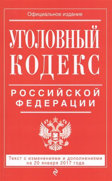 Уголовный кодекс Российской Федерации. Текст с изменениями и дополнениями на 20 января 2017 года
