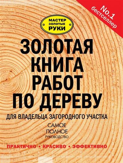 Золотая книга работ по дереву для владельца загородного участка. Самое полное руководство