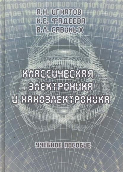 Игнатов А., Фадеев В., Савиных В. и др. Классическая электроника и наноэлектроника