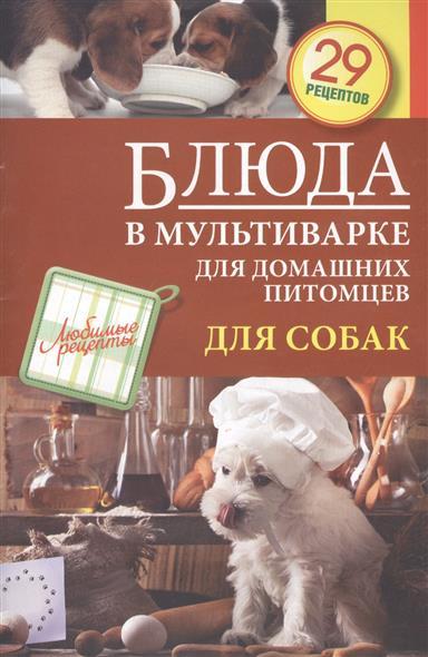 Блюда в мультиварке для домашних питомцев. Для собак. 29 рецептов