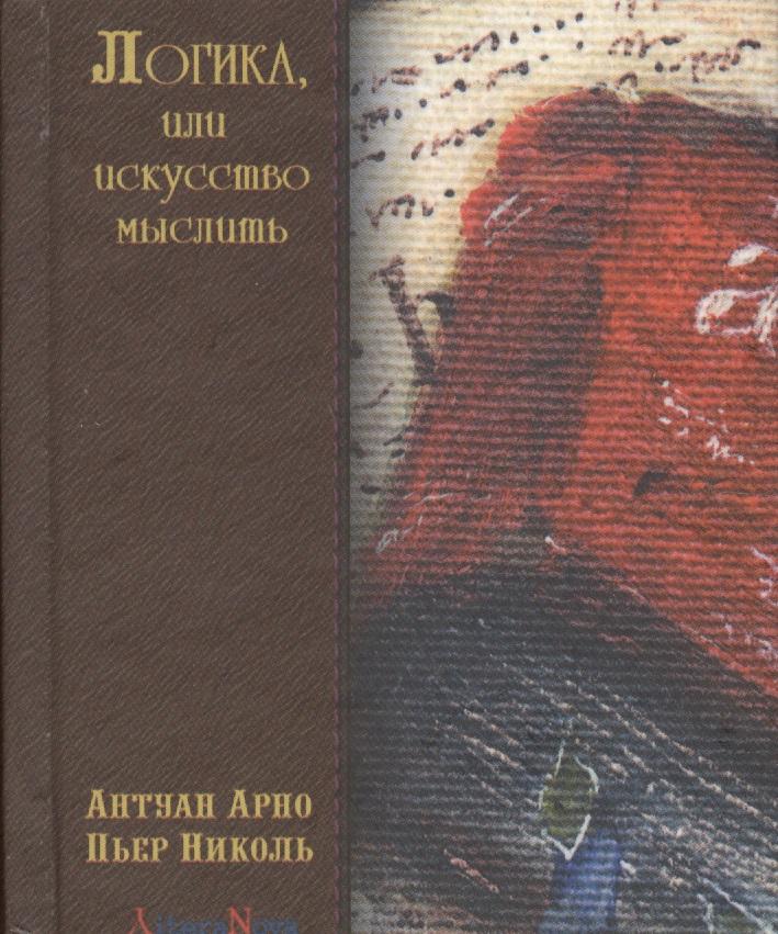 Арно А., Николь П. Логика, или искусство мыслить неонилла самухина искусство искушенных или все об оральных ласках