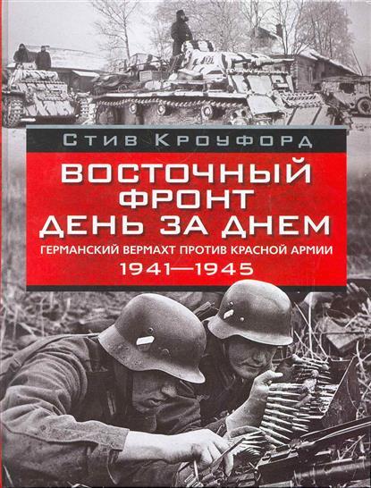 Кроуфорд С. Восточный фронт день за днем Германский вермахт против Красной армии… валентин рунов удар по украине вермахт против красной армии