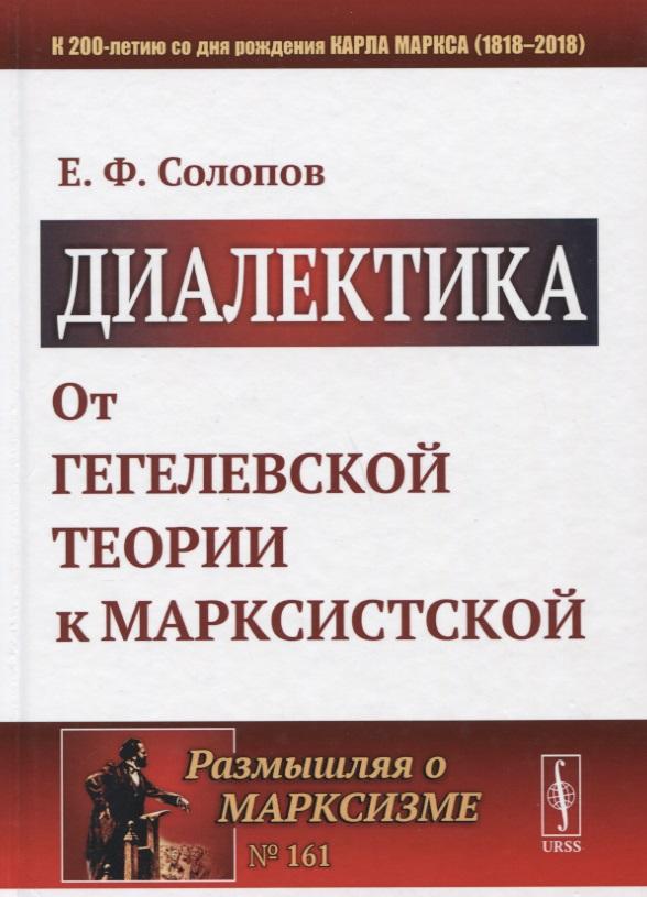 Солопов Е. Диалектика: От гегелевской теории к марксистской е ф солопов сущность философии наука о всеобщем в его отношении к обществу и мышлению