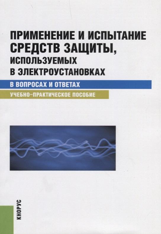 Применение и испытание средств защиты, используемых в электроустановках в вопросах и ответах. Учебно-практическое пособие