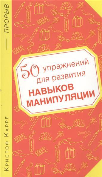 Книга 50 упражнений для развития навыков манипуляции. Карре К.