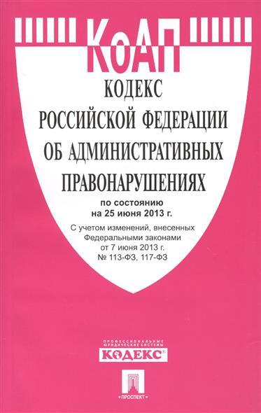 Кодекс Российской Федерации об административных правонарушениях по состоянию на 25 июня 2013 г. С учетом изменений, внесенных Федеральными законами от 7 июня 2013 г. № 113-ФЗ, 117-ФЗ