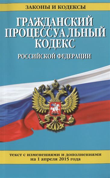 Гражданский процессуальный кодекс Российской Федерации. Текст с изменениями и дополнениями на 1 апреля 2015 года