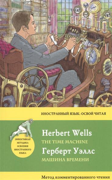 Уэллс Г. Машина времени = The Time Machine. Метод комментированного чтения wells herbert george the invisible man the time machine человек невидимка машина времени книга для чтения на английском языке