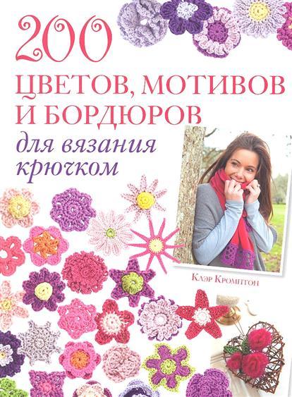 Кромптон К. 200 цветов, мотивов и бордюров для вязания крючком