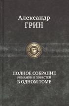 Александр Грин. Полное собрание романов и повестей в одном томе