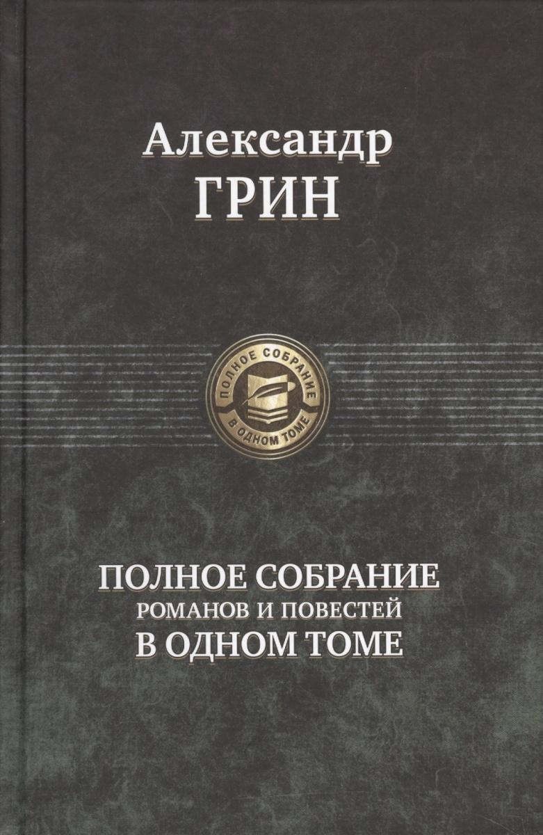 Грин А. Александр Грин. Полное собрание романов и повестей в одном томе