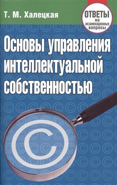 Халецкая Т.: Основы управления интеллектуальной собственностью. Ответы на экзаменационные вопросы