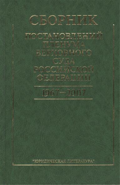 Сборник постановлений Пленума Верховного Суда Российской Федерации. 1967-2007. 2-е издание, стереотипное