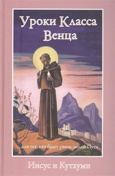 Профет М., Профет Э. Уроки Класса Венца. Иисус и Кутхуми. … для тех, кто будет учить людей пути