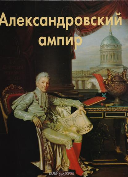 Александровский ампир Эпохи Стили Направления