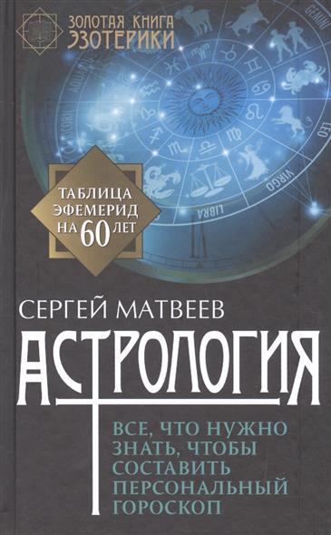 Матвеев С. Астрология. Все, что нужно знать, чтобы составить персональный гороскоп матвеев с астрология все что нужно знать чтобы составить персональный гороскоп