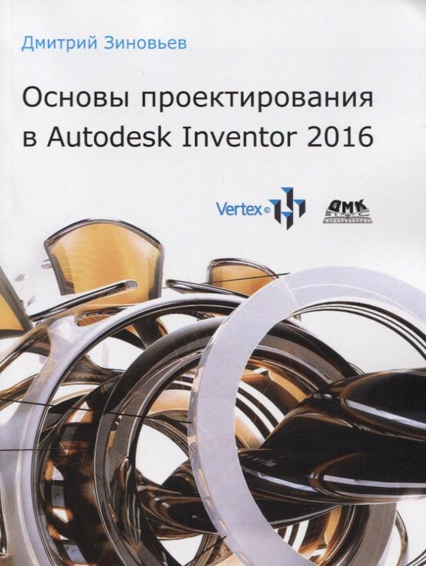Зиновьев Д. Основы проектирования в Autodesk Inventor 2016 дмитрий зиновьев создание сварных конструкций вautodesk inventor