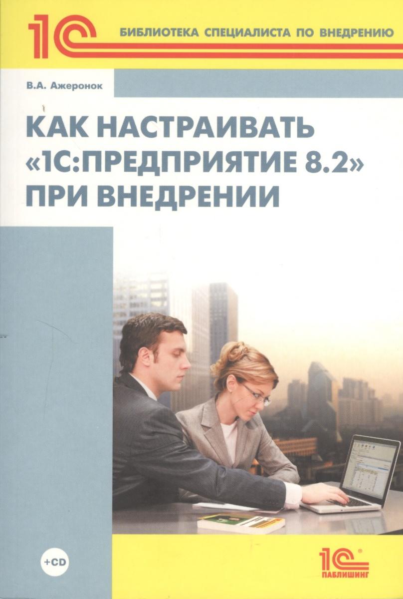 Ажеронок В. Как настраивать 1С: Предприятие 8.2 при внедрении (+CD)