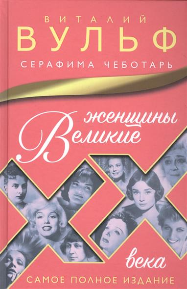 Вульф В., Чеботарь С. Великие женщины XX века. Самое полное издание ISBN: 9785699924868 цена