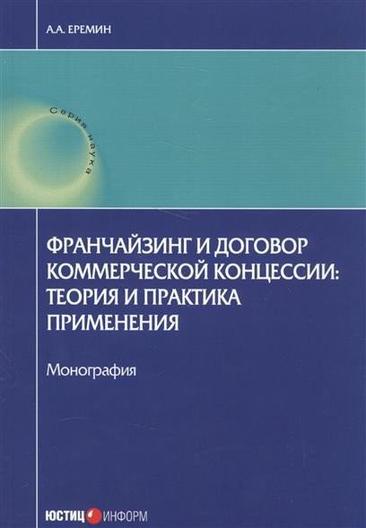 Франчейзинг и договор коммерческой концессии: теория и практика применения. Монография