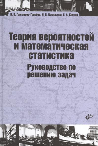 Григорьев-Голубев В., Васильева Н., Кротов Е. Теория вероятностей и математическая статистика. Руководство по решению задач. Учебник очень специальная теория относительности иллюстрированное руководство